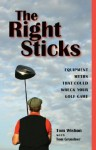 The Right Sticks: Equipments Myths That Could Wreck Your Golf Game - Tom Wishon, Tom Grundner