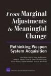 From Marginal Adjustments to Meaningful Change: Rethinking Weapon System Acquisition - John Birkler, Mark Arena, Irv Blickstein, Jeffrey Drezner, Susan Gates