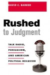 Rushed to Judgment: Talk Radio, Persuasion, and American Political Behavior - David Barker