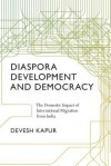Diaspora, Development, and Democracy: The Domestic Impact of International Migration from India - Devesh Kapur