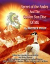 Secret of the Andes And The Golden Sun Disc of MU - John Silva, Harold T. Wilkins, John J. Robinson, Joshua Shapiro, Brother Phillip, Brent Raynes, Timothy Green Beckley