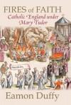 Fires of Faith: Catholic England Under Mary Tudor - Eamon Duffy