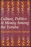 Culture, Politics, And Money Among The Yoruba - Toyin Falola, Akanmu Adebayo