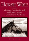 Horse Wise: Thinking Outside the Stall and Other Lessons I Learned from My Horse - Cheryl Kimball