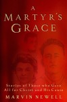A Martyr's Grace: Stories of Those Who Gave All For Christ and His Cause - Marvin Newell, Michael J. Easley