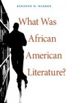What Was African American Literature? (The W. E. B. Du Bois Lectures) - Kenneth W. Warren