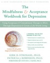 The Mindfulness and Acceptance Workbook for Depression: Using Acceptance and Commitment Therapy to Move Through Depression and Create a Life Worth Living - Kirk D. Strosahl, Patricia J. Robinson, Steven C. Hayes