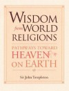 Wisdom From World Religions: Pathways Toward Heaven On Earth - John Marks Templeton
