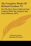 The Complete Works of Richard Crashaw V1: For the First Time Collected and Collated with the Original and Early Editions (1872) - Richard Crashaw, Alexander B. Grosart