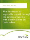 The formation of vegetable mould through the action of worms, with observations on their habits - Charles Darwin