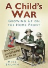 A Child's War: Growing Up On The Home Front - Mike Brown