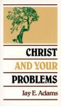Christ and Your Problems - Jay E. Adams