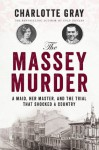 The Massey Murder: A Maid, Her Master and the Trial that Shocked a Country - Charlotte Gray