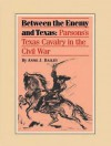 Between the Enemy and Texas: Parsons's Texas Cavalry in the Civil War - Anne Bailey