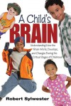 A Child's Brain: Understanding How the Brain Works, Develops, and Changes During the Critical Stages of Childhood - Robert Sylwester