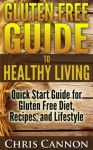 Gluten Free Guide to Healthy Living: Quick Start Guide for Gluten Free Diet, Recipes, and Lifestyle - Chris Cannon