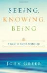 Seeing, Knowing, Being: A Guide to Sacred Awakenings - John Greer