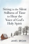 Sitting in the Silent Stillness of Time to Hear the Voice of God's Holy Spirit - James Brown