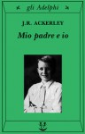 Mio padre e io - J.R. Ackerley, W.H. Auden, Aldo Busi, Giulia Arborio Mella