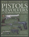 The History of Pistols, Revolvers and Submachine Guns: The Development of Small Firearms, from 12th Century Hand-Cannons to Modern-Day Automatics, with 180 Color Photographs and Illustrations - Will Fowler