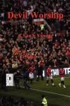 Devil Worship: A Fan's Voyage with the 2008/2009 Manchester United Red Devils - Kevin Leyland, Kyle Torke, M. Stefan Strozier