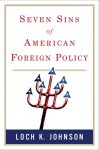 Seven Sins of American Foreign Policy - Loch K. Johnson