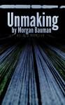 Unmaking - Morgan Bauman