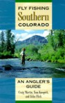 Fly Fishing Southern Colorado: An Angler's Guide - Craig Martin, John Flick