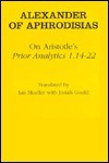 "On Aristotle's ""Prior Analytics 1.14 22"" - Alexander of Aphrodisias, Ian Mueller, Josiah Gould"
