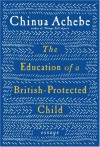 The Education of a British-Protected Child: Essays - Chinua Achebe