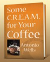 Some C.R.E.A.M. for Your Coffee - Antonio G. Wells
