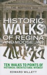 Historic Walks of Regina and Moose Jaw: Ten Walks to Points of Historical Architectural Interest - Edward Willett, Edward Willet
