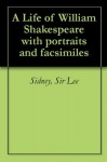 A Life of William Shakespeare with portraits and facsimiles - Sidney Lee
