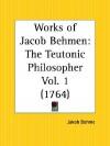 Works of Jacob Behmen: The Teutonic Philosopher Part 1 - Jakob Bohme