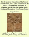 The Seven Great Monarchies of the Ancient Eastern World, Vol 7. (of 7): The Sassanian the History, Geography and Antiquities of Chaldaea, Assyria, Babylon, ... Parthia and Sassanian or New Persian Empire - George Rawlinson