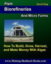 Algae Biorefineries and Micro Farms: How to Cultivate, Harvest, and Make Money from - David Sieg