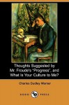 "Thoughts Suggested by Mr. Froude's ""Progress,"" and What Is Your Culture to Me? (Dodo Press) - Charles Dudley Warner"