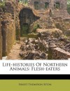 Life-Histories of Northern Animals: Flesh-Eaters - Ernest Thompson Seton