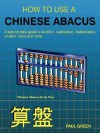 How to Use a Chinese Abacus: A Step-By-Step Guide to Addition, Subtraction, Multiplication, Division, Roots and More - Paul Green
