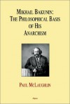Mikhail Bakunin: The Philosophical Basis Of His Theory Of Anarchism - Paul McLaughlin
