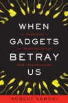 When Gadgets Betray Us - Robert Vamosi