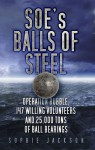 SOE's Balls of Steel: Operation Rubble, 147 Willing Volunteers and 25,000 Tons of Ball Bearings - Sophie Jackson
