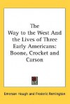 The Way to the West and the Lives of Three Early Americans: Boone, Crocket and Carson - Emerson Hough, Frederic Remington