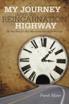 My Journey Down the Reincarnation Highway: The True Story of a Man Who Found Nine of His Past Lives - Frank Mares