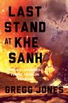 Last Stand at Khe Sanh: The U.S. Marines' Finest Hour in Vietnam - Gregg Jones