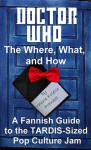 Doctor Who - The What, Where, and How: A Fannish Guide to the TARDIS-Sized Pop Culture Jam - Valerie Estelle Frankel