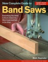 New Complete Guide to Band Saws: Everything You Need to Know About the Most Important Saw in the Shop - Mark Duginske