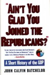 Ain't You Glad You Joined the Republicans? A Short History of the GOP - John Calvin Batchelor