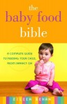 Baby Food Bible, The: A Complete Guide to Feeding Your Child, from Infancy on - Eileen Behan