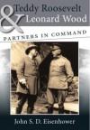 Teddy Roosevelt and Leonard Wood: Partners in Command - John S.D. Eisenhower